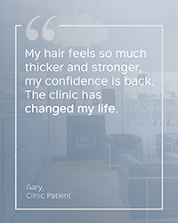 """My hair feels so much thicker and stronger, my confidence is back. The clinic has changed my life."" Gary H - Clinic Patient"